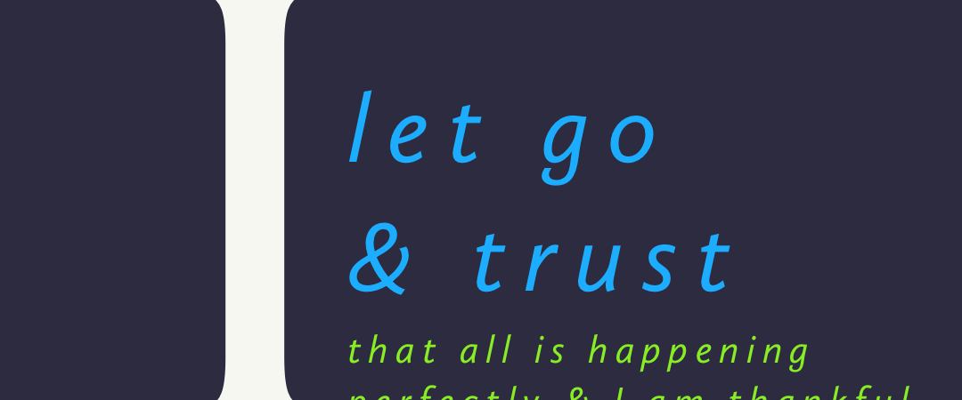 I let go & trust that all is happening perfectly & I am thankful