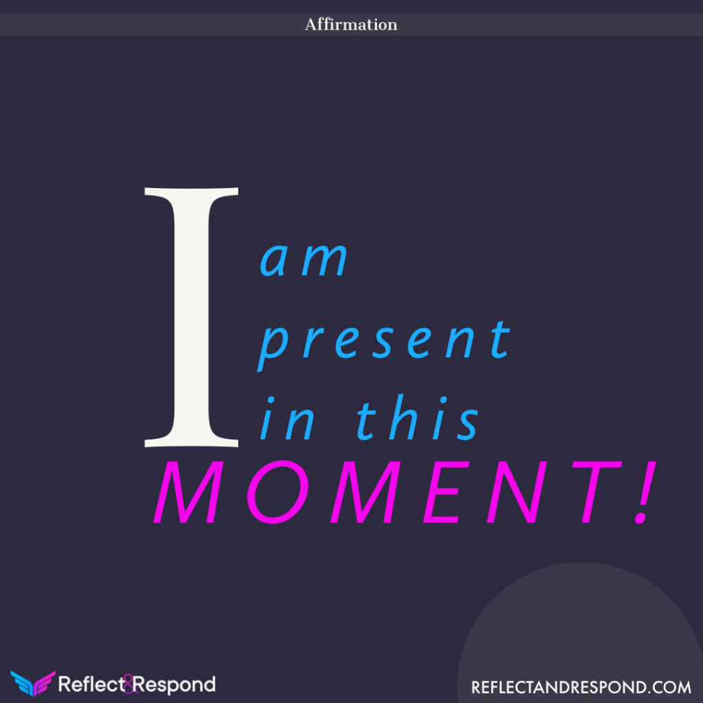Affirmation: I am present in this Moment!