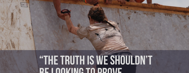 The Truth is we shouldn't be looking to prove anyone wrong.