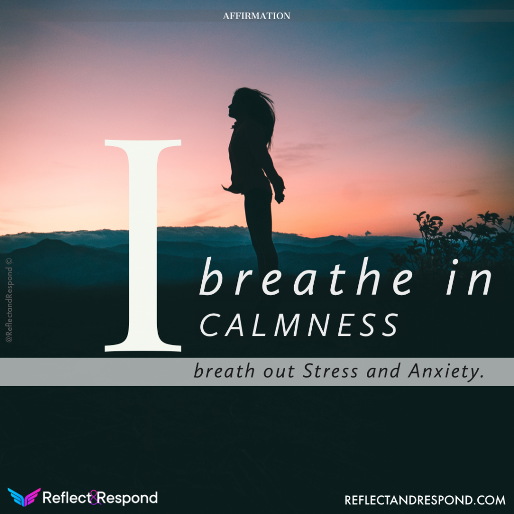 I breathe in Calmness, breathe out Stress and Anxiety