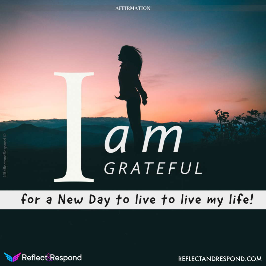 I am grateful for a new day to live my life