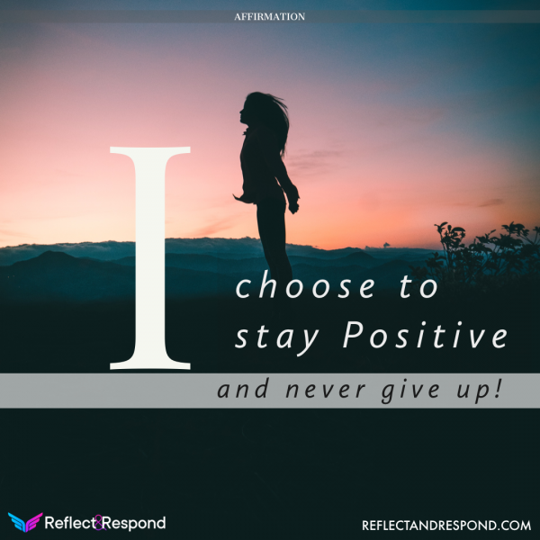 I choose to stay Positive and never give up
